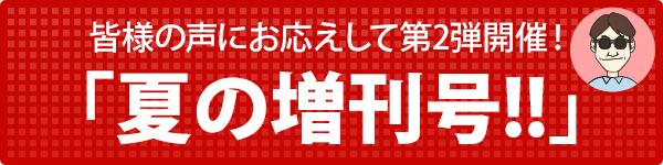 皆様の声にお応えして第2弾開催! 「夏の増刊号!!」