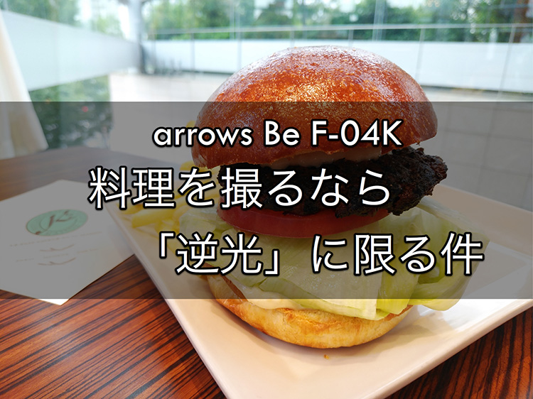 arrows Be F-04K 料理を撮るなら「逆光」に限る件
