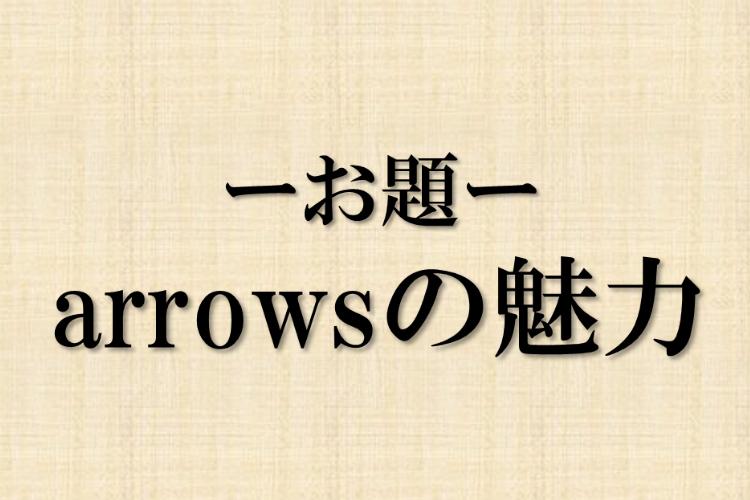 -お題- arrowsの魅力